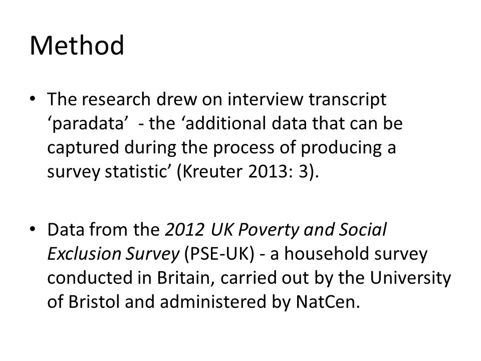 Method The research drew on interview transcript 'paradata' - the 'additional data that can be captured during the process of producing a survey statistic' (Kreuter 2013: 3).