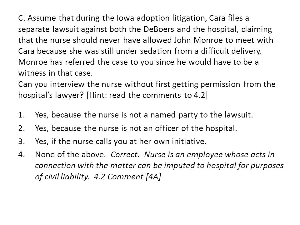 C. Assume that during the Iowa adoption litigation, Cara files a separate lawsuit against both the DeBoers and the hospital, claiming that the nurse s