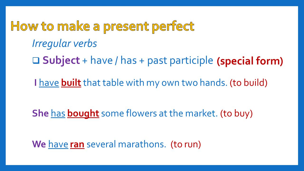 Irregular verbs  Subject + have / has + past participle (special form) I have built that table with my own two hands. (to build) She has bought some