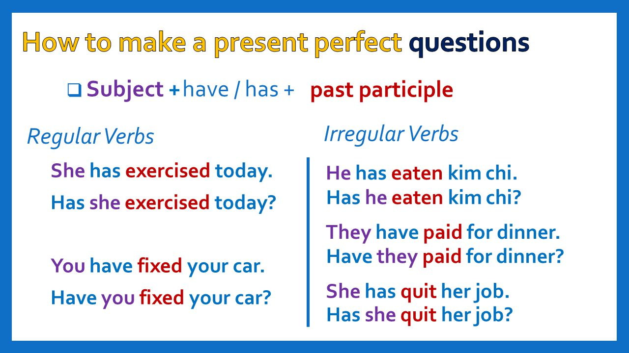  past participle Subject + She has exercised today. Has she exercised today? You have fixed your car. Have you fixed your car? have / has + Has he ea