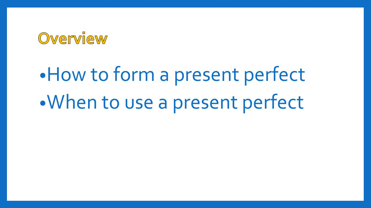 How to form a present perfect When to use a present perfect