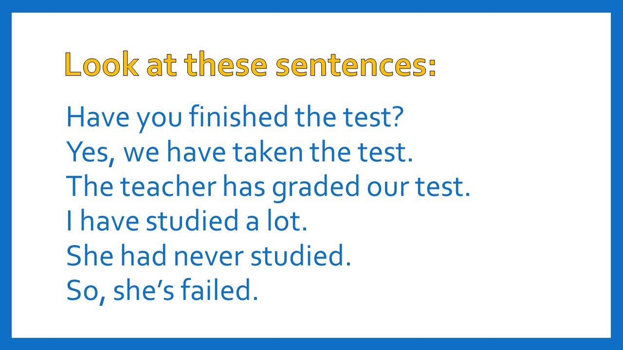 Have you finished the test? Yes, we have taken the test. The teacher has graded our test. I have studied a lot. She had never studied. So, she's faile
