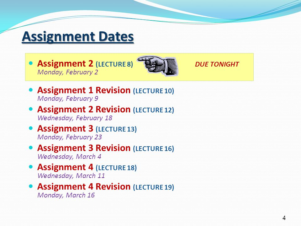 4 Assignment 2 (LECTURE 8) DUE TONIGHT Monday, February 2 Assignment 1 Revision (LECTURE 10) Monday, February 9 Assignment 2 Revision (LECTURE 12) Wednesday, February 18 Assignment 3 (LECTURE 13) Monday, February 23 Assignment 3 Revision (LECTURE 16) Wednesday, March 4 Assignment 4 (LECTURE 18) Wednesday, March 11 Assignment 4 Revision (LECTURE 19) Monday, March 16 Assignment Dates