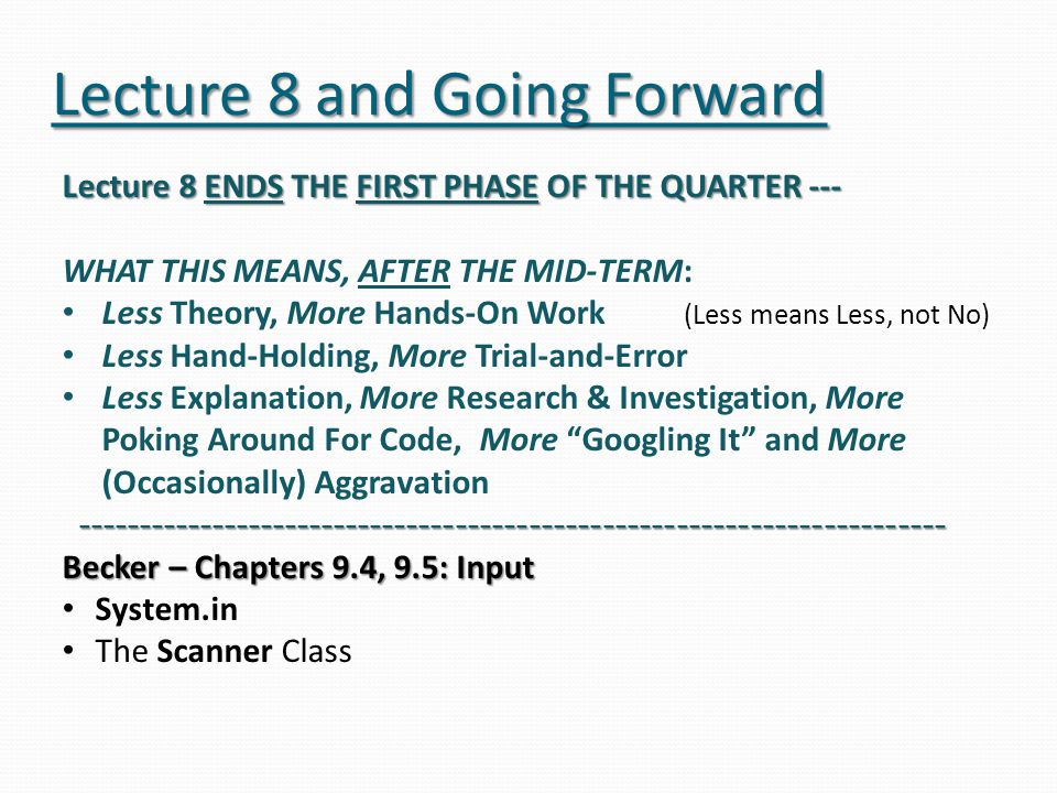 Lecture 8 and Going Forward Lecture 8 ENDS THE FIRST PHASE OF THE QUARTER --- WHAT THIS MEANS, AFTER THE MID-TERM: Less Theory, More Hands-On Work (Less means Less, not No) Less Hand-Holding, More Trial-and-Error Less Explanation, More Research & Investigation, More Poking Around For Code, More Googling It and More (Occasionally) Aggravation ----------------------------------------------------------------------- ----------------------------------------------------------------------- Becker – Chapters 9.4, 9.5: Input System.in The Scanner Class