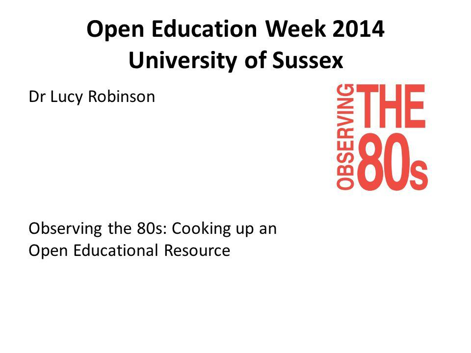 Open Education Week 2014 University of Sussex Dr Lucy Robinson Observing the 80s: Cooking up an Open Educational Resource