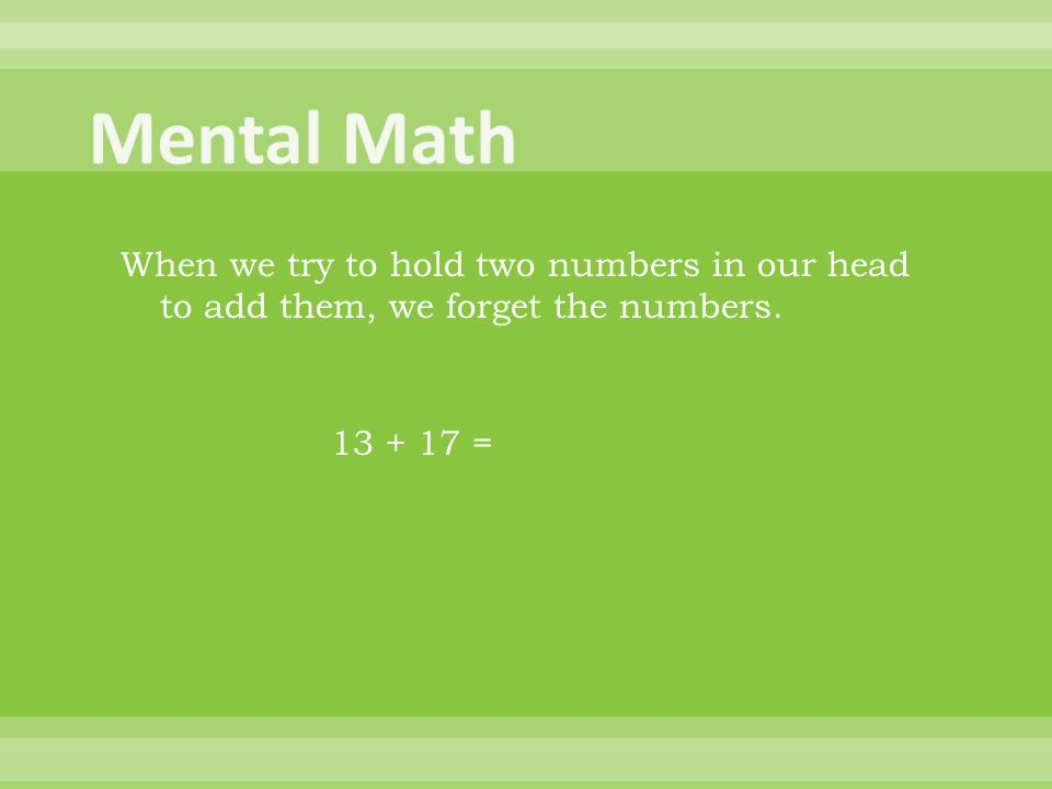 When we try to hold two numbers in our head to add them, we forget the numbers. 13 + 17 =