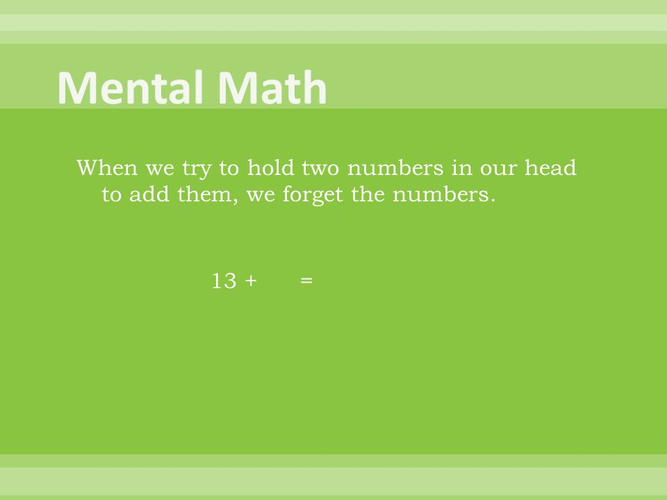 When we try to hold two numbers in our head to add them, we forget the numbers. 13 + =