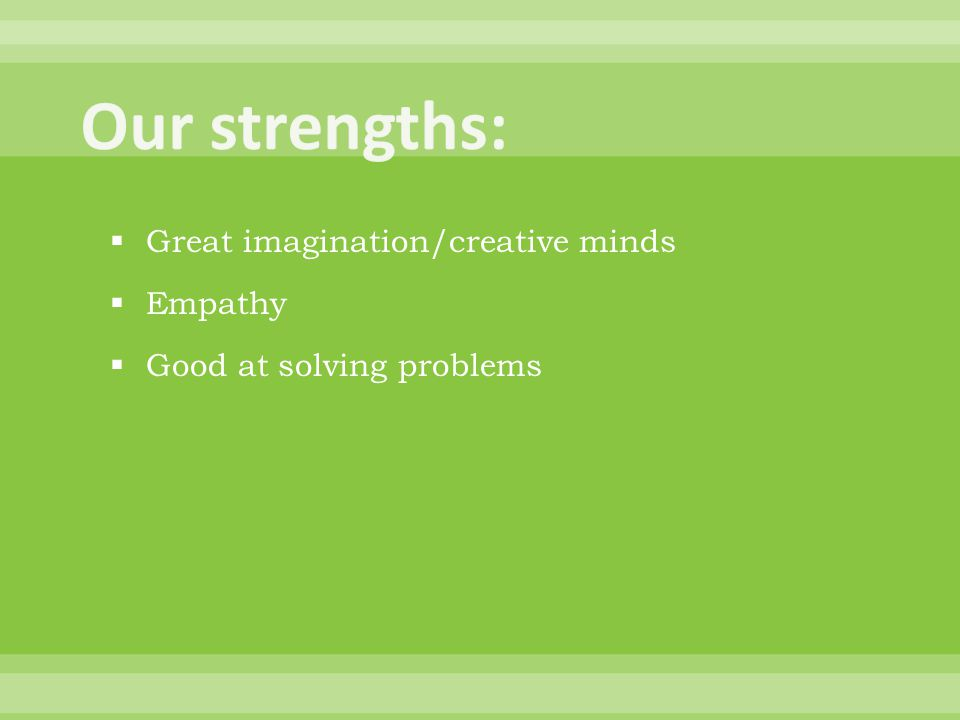  Great imagination/creative minds  Empathy  Good at solving problems
