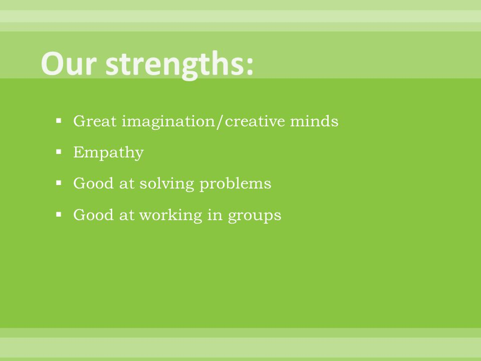  Great imagination/creative minds  Empathy  Good at solving problems  Good at working in groups