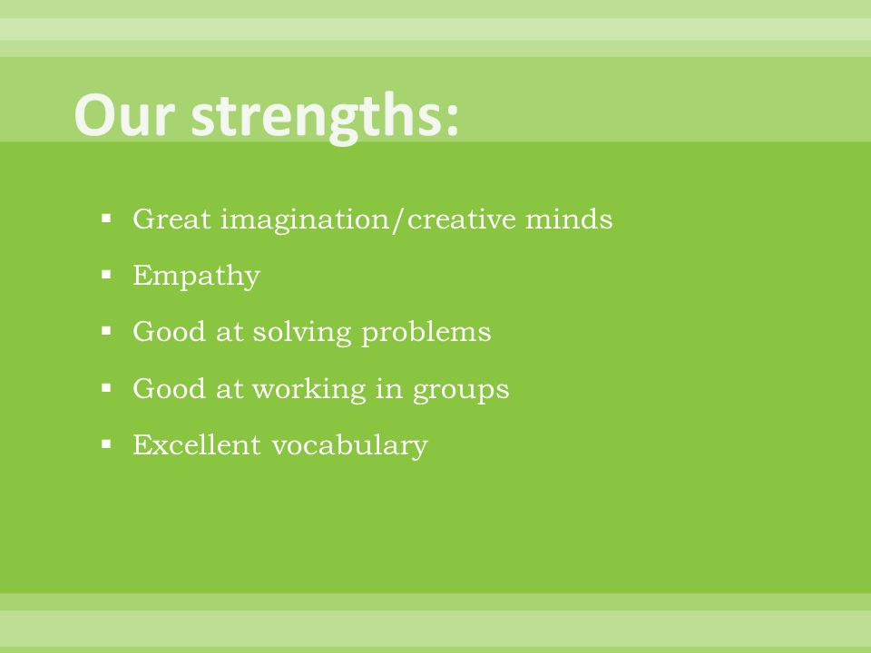  Great imagination/creative minds  Empathy  Good at solving problems  Good at working in groups  Excellent vocabulary