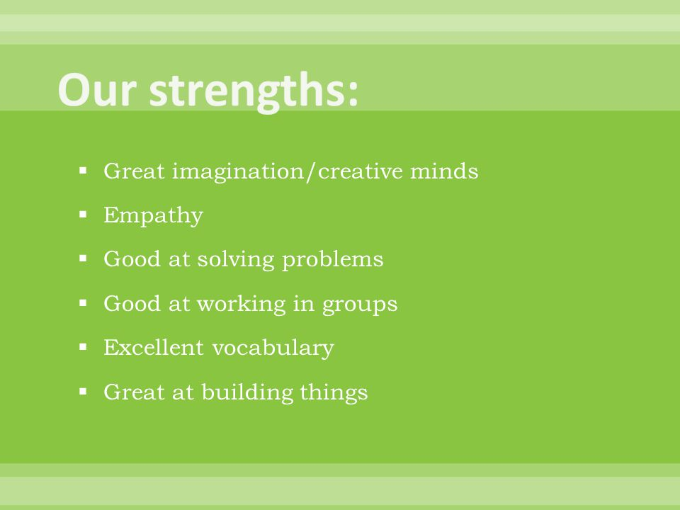  Great imagination/creative minds  Empathy  Good at solving problems  Good at working in groups  Excellent vocabulary  Great at building things