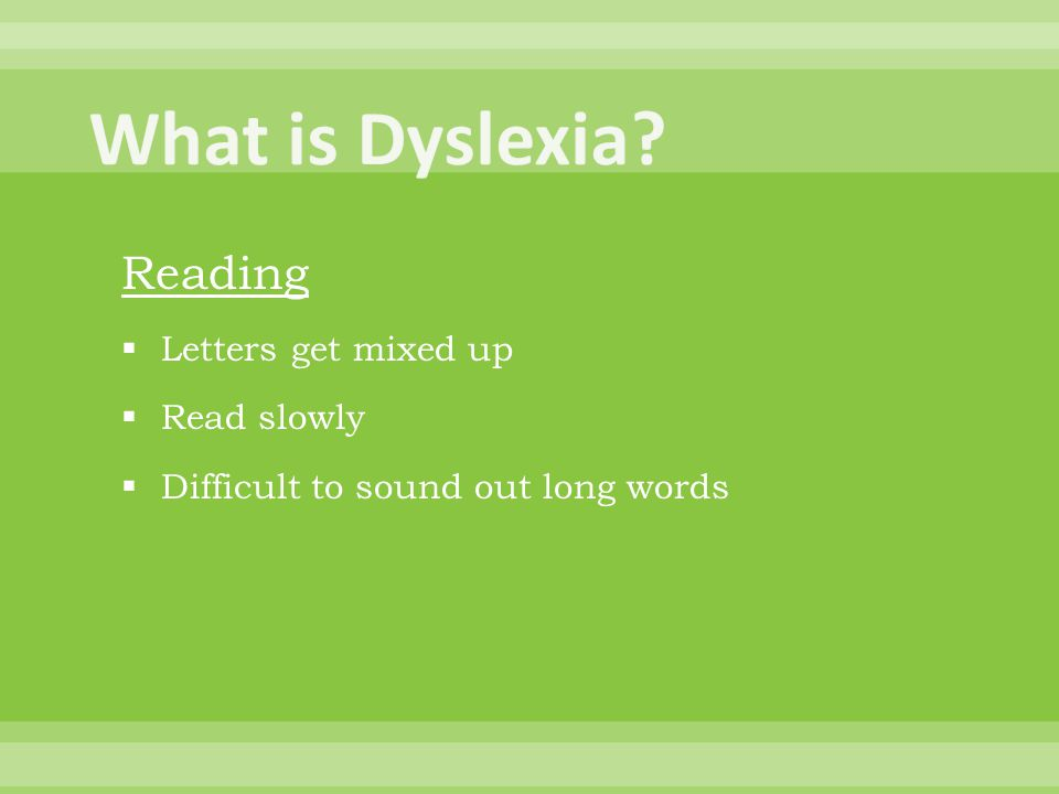 Reading  Letters get mixed up  Read slowly  Difficult to sound out long words