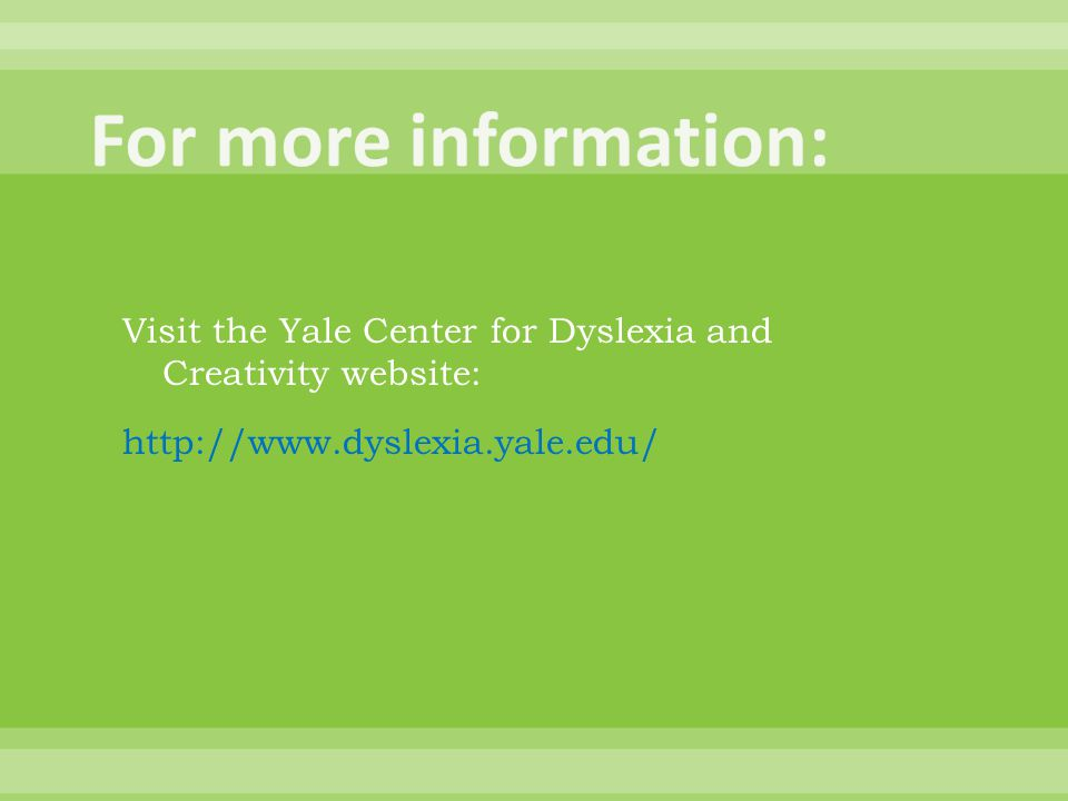 Visit the Yale Center for Dyslexia and Creativity website: http://www.dyslexia.yale.edu/
