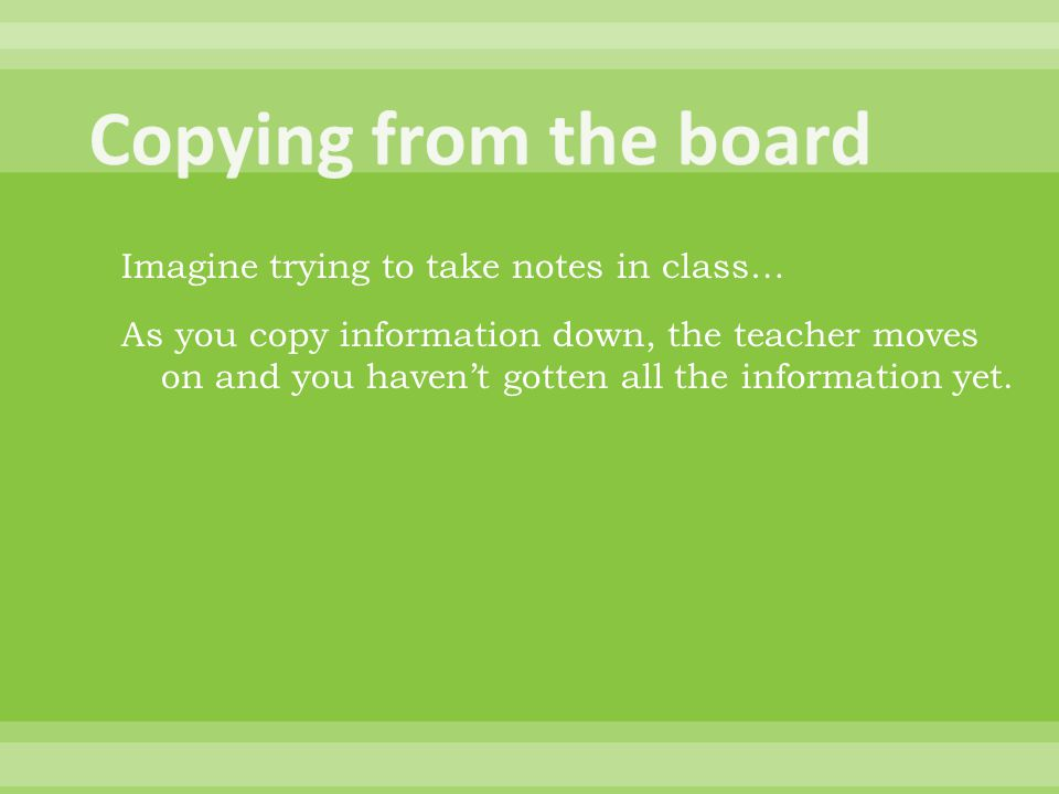 As you copy information down, the teacher moves on and you haven't gotten all the information yet.