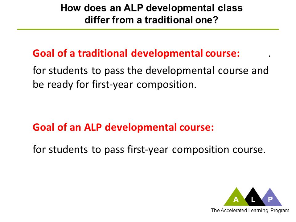 How does an ALP developmental class differ from a traditional one? Goal of an ALP developmental course: ALP The Accelerated Learning Program. for stud