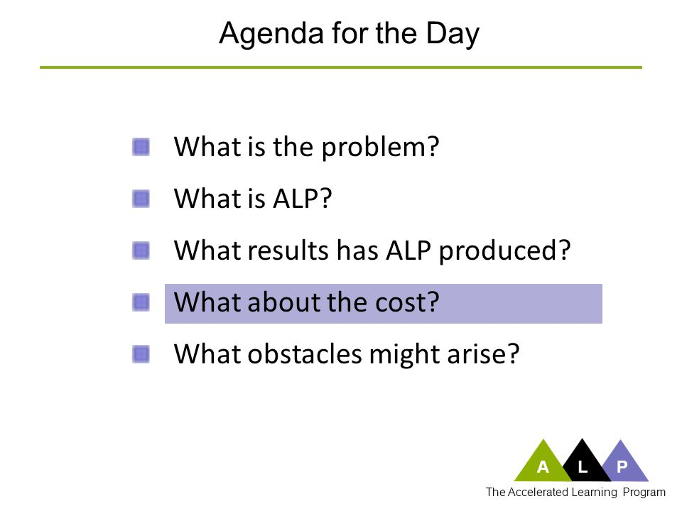 What is the problem? What is ALP? What results has ALP produced? What about the cost? What obstacles might arise? Agenda for the Day ALP The Accelerat