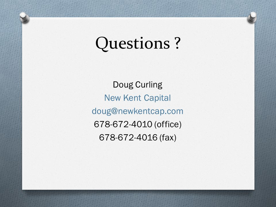 Questions ? Doug Curling New Kent Capital doug@newkentcap.com 678-672-4010 (office) 678-672-4016 (fax)