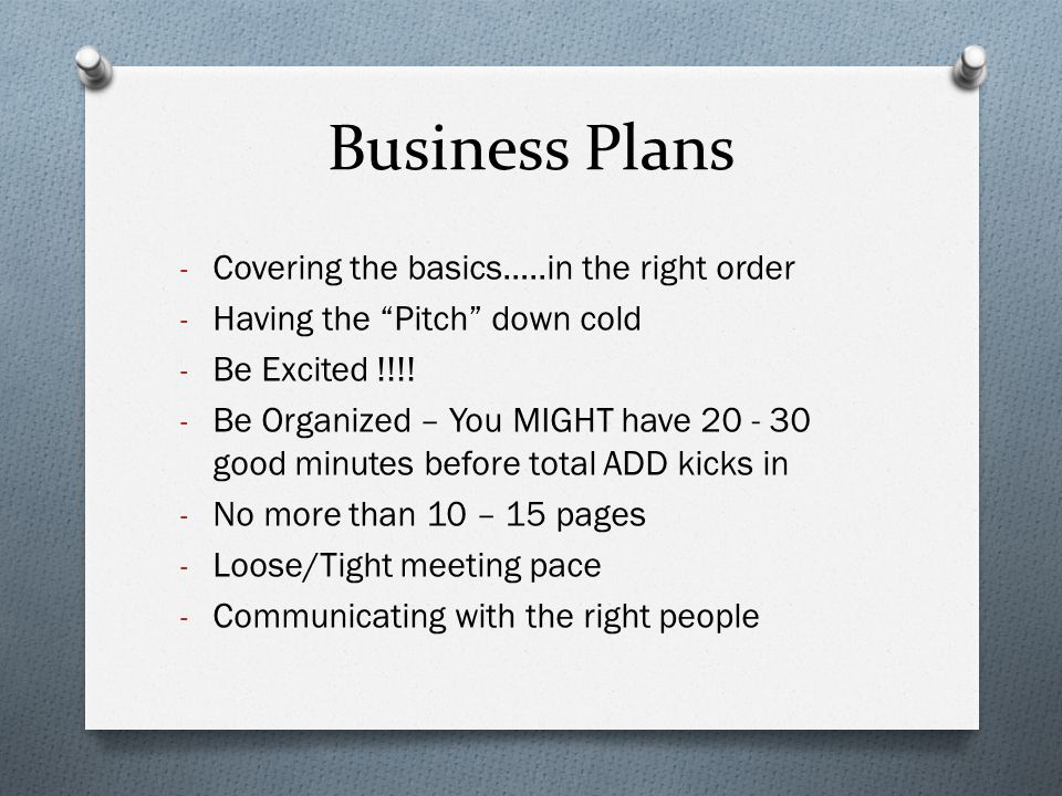 "Business Plans - Covering the basics…..in the right order - Having the ""Pitch"" down cold - Be Excited !!!! - Be Organized – You MIGHT have 20 - 30 goo"