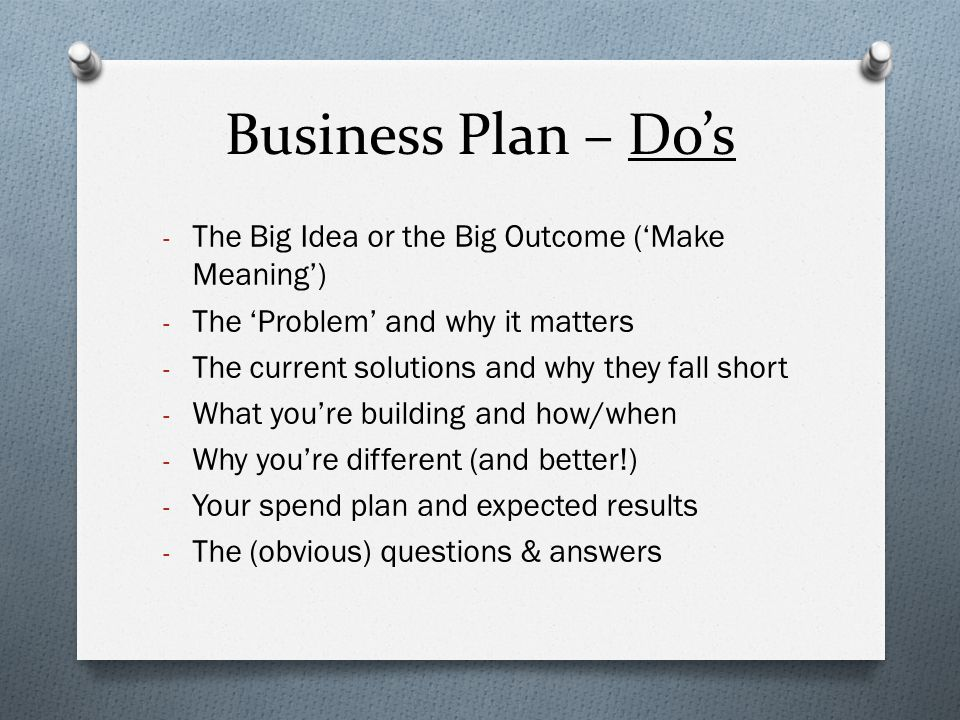 Business Plan – Do's - The Big Idea or the Big Outcome ('Make Meaning') - The 'Problem' and why it matters - The current solutions and why they fall s