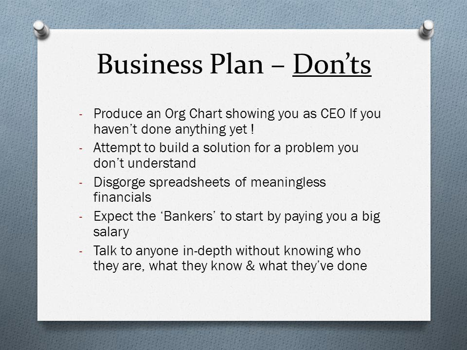 Business Plan – Don'ts - Produce an Org Chart showing you as CEO If you haven't done anything yet ! - Attempt to build a solution for a problem you do