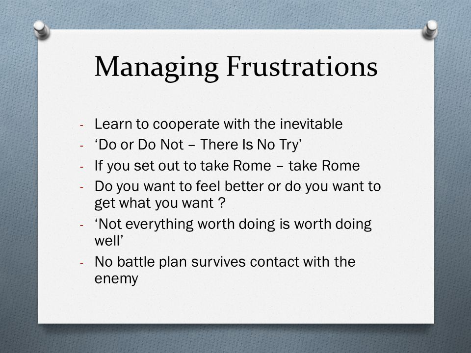 Managing Frustrations - Learn to cooperate with the inevitable - 'Do or Do Not – There Is No Try' - If you set out to take Rome – take Rome - Do you w