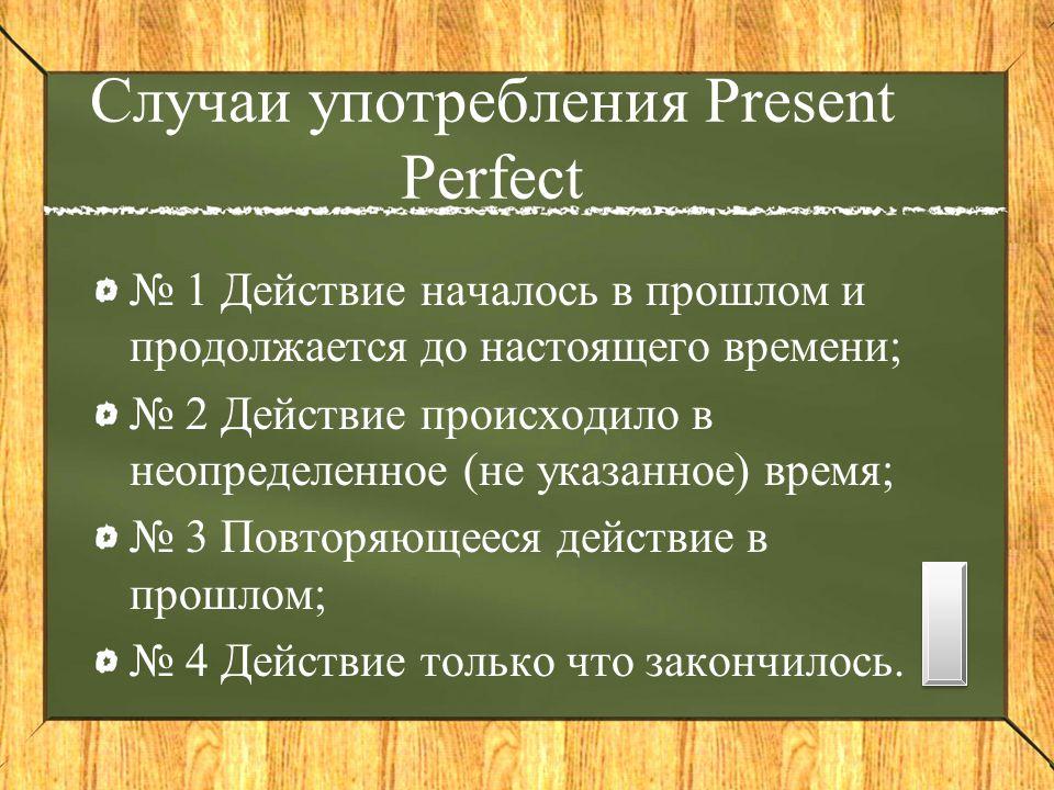Случаи употребления Present Perfect № 1 Действие началось в прошлом и продолжается до настоящего времени; № 2 Действие происходило в неопределенное (не указанное) время; № 3 Повторяющееся действие в прошлом; № 4 Действие только что закончилось.