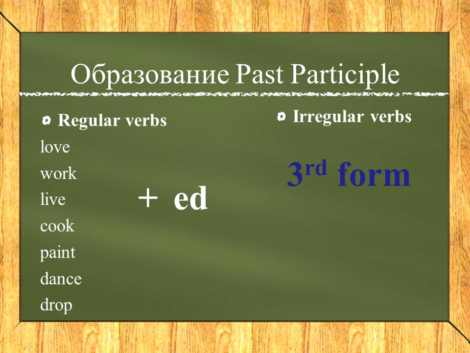 Образование Past Participle Regular verbs love work live cook paint dance drop Irregular verbs ed+ 3 rd form