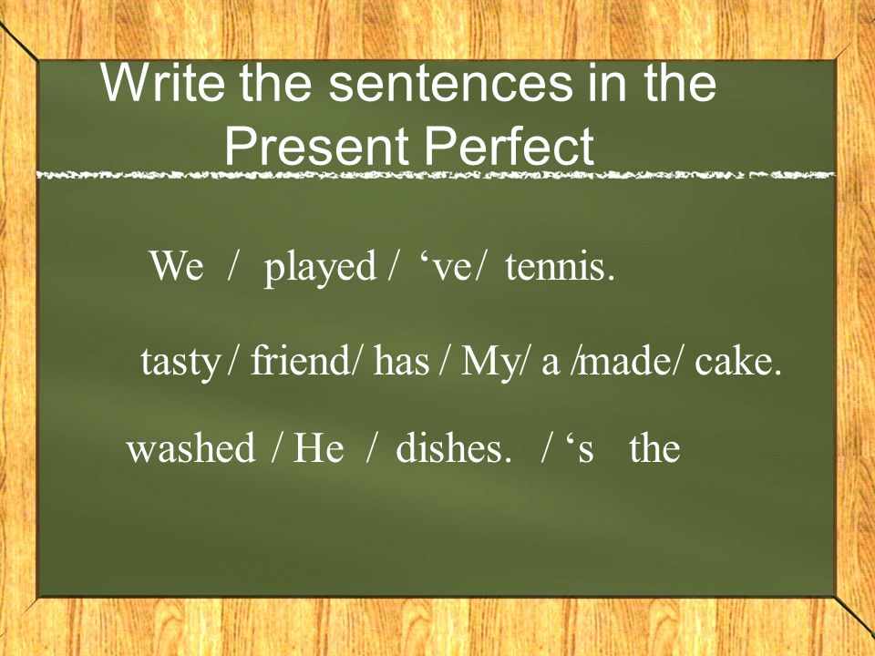 Write the sentences in the Present Perfect Weplayed'vetennis./// Myfriendhasmadeatastycake.////// He'swasheddishes.///the
