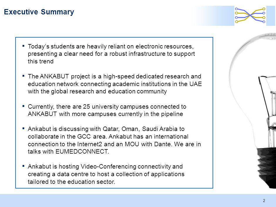 2 Executive Summary ▪ Today's students are heavily reliant on electronic resources, presenting a clear need for a robust infrastructure to support this trend ▪ The ANKABUT project is a high-speed dedicated research and education network connecting academic institutions in the UAE with the global research and education community ▪ Currently, there are 25 university campuses connected to ANKABUT with more campuses currently in the pipeline ▪ Ankabut is discussing with Qatar, Oman, Saudi Arabia to collaborate in the GCC area.