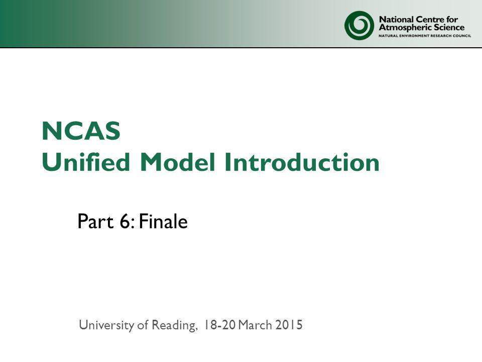 NCAS Unified Model Introduction Part 6: Finale University of Reading, 18-20 March 2015