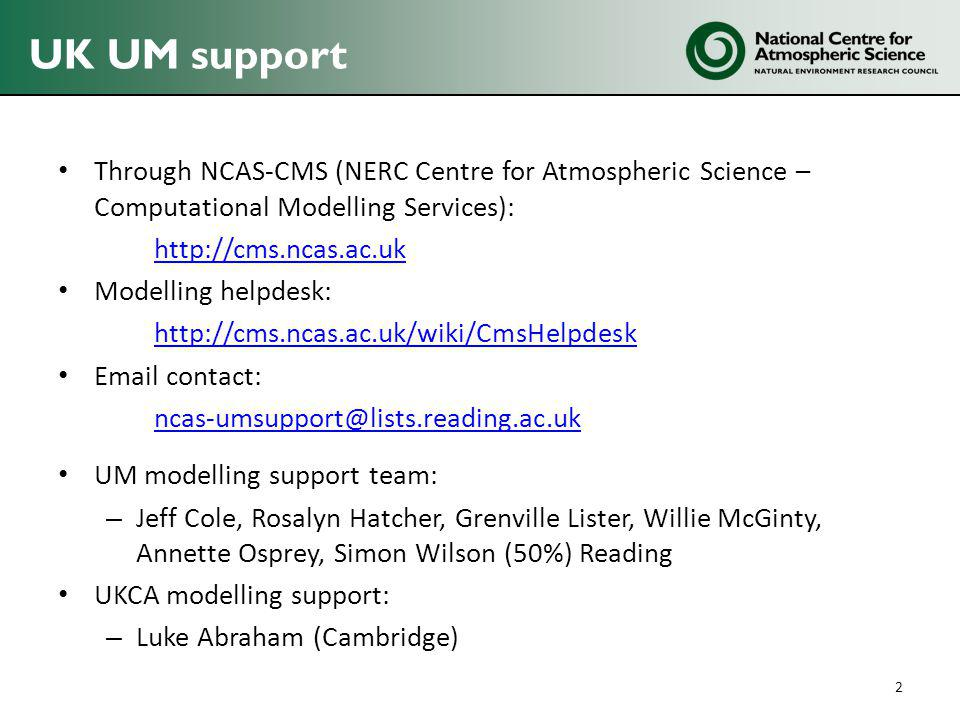 UK UM support Through NCAS-CMS (NERC Centre for Atmospheric Science – Computational Modelling Services): http://cms.ncas.ac.uk Modelling helpdesk: http://cms.ncas.ac.uk/wiki/CmsHelpdesk Email contact: ncas-umsupport@lists.reading.ac.uk UM modelling support team: – Jeff Cole, Rosalyn Hatcher, Grenville Lister, Willie McGinty, Annette Osprey, Simon Wilson (50%) Reading UKCA modelling support: – Luke Abraham (Cambridge) 2