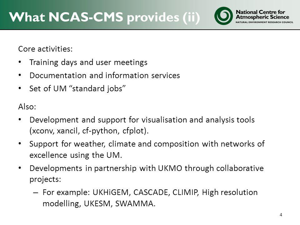 What NCAS-CMS provides (ii) Core activities: Training days and user meetings Documentation and information services Set of UM standard jobs Also: Development and support for visualisation and analysis tools (xconv, xancil, cf-python, cfplot).