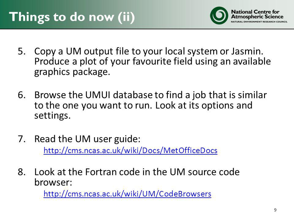 Things to do now (ii) 5.Copy a UM output file to your local system or Jasmin.