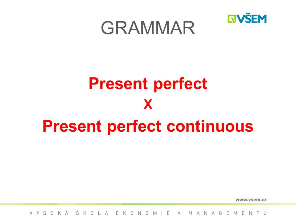 GRAMMAR Present perfect X Present perfect continuous