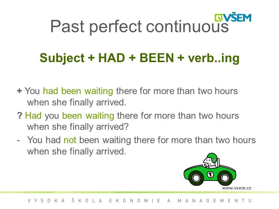 Subject + HAD + BEEN + verb..ing + You had been waiting there for more than two hours when she finally arrived.