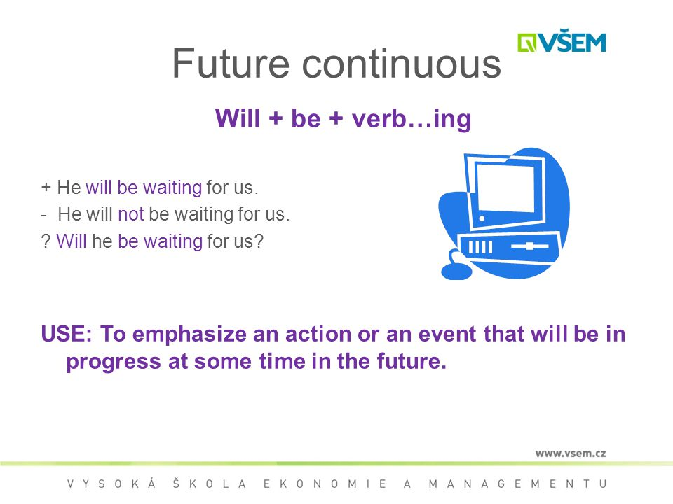 Future continuous Will + be + verb…ing + He will be waiting for us.