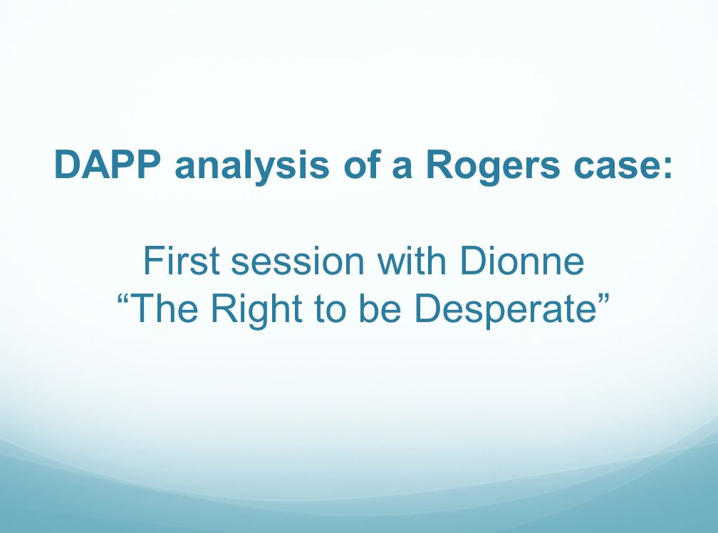 DAPP analysis of a Rogers case: First session with Dionne The Right to be Desperate