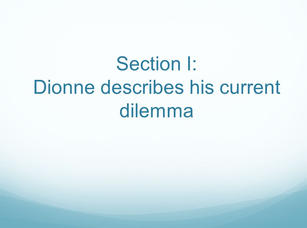 Section I: Dionne describes his current dilemma