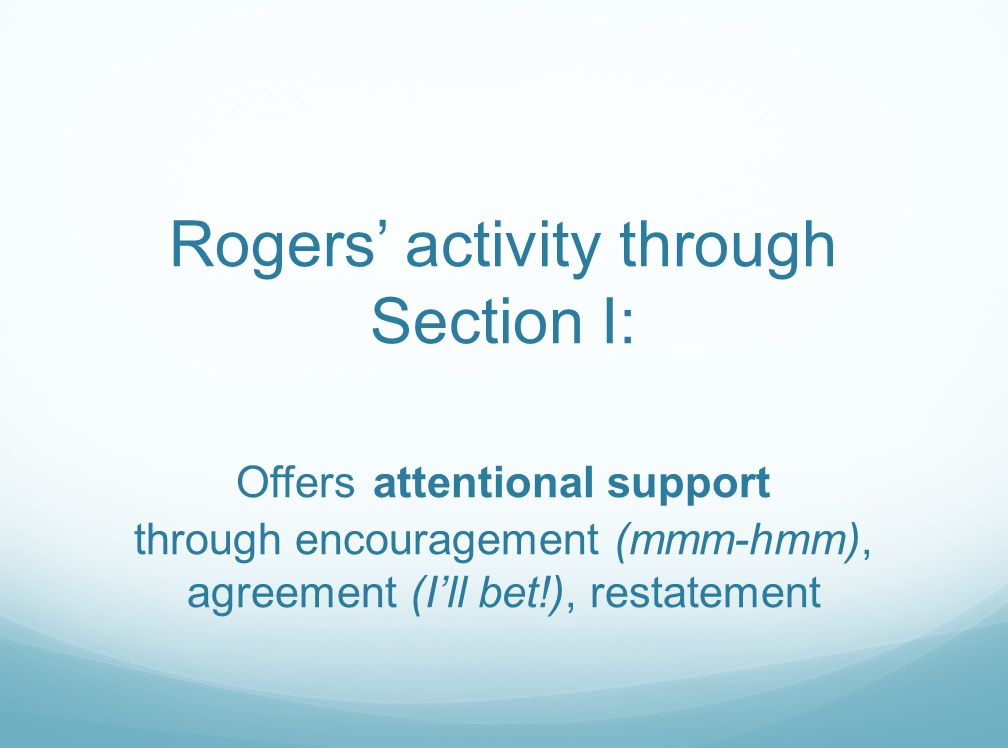 Rogers' activity through Section I: Offers attentional support through encouragement (mmm-hmm), agreement (I'll bet!), restatement