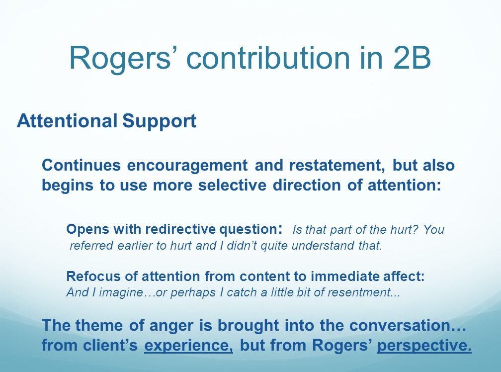 Rogers' contribution in 2B Attentional Support Continues encouragement and restatement, but also begins to use more selective direction of attention: Opens with redirective question : Is that part of the hurt.
