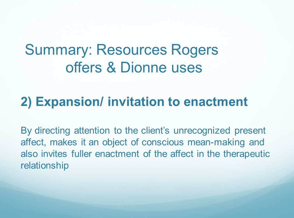 Summary: Resources Rogers offers & Dionne uses 2) Expansion/ invitation to enactment By directing attention to the client's unrecognized present affect, makes it an object of conscious mean-making and also invites fuller enactment of the affect in the therapeutic relationship