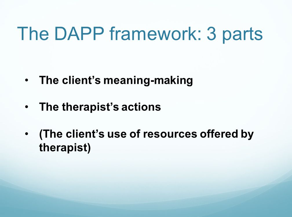 The DAPP framework: 3 parts The client's meaning-making The therapist's actions (The client's use of resources offered by therapist)