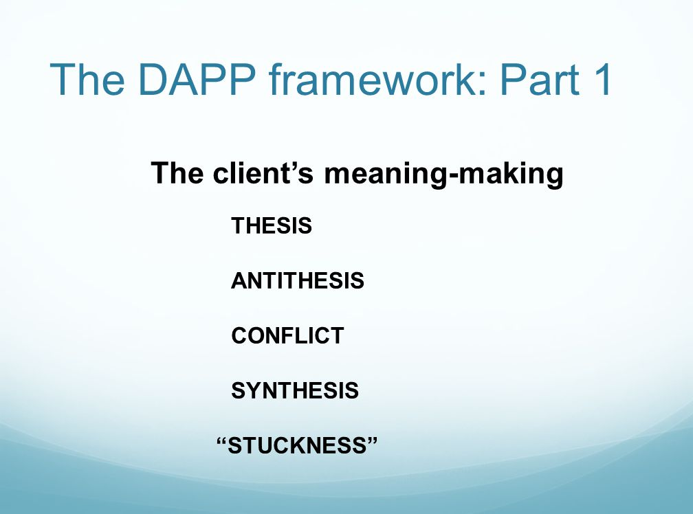 The DAPP framework: Part 2 The therapist's actions ATTENTIONAL SUPPORT Questions, restatements/reflections, encouragement to elaborate, offering feedback, providing reassurance/accurate empathy, holding emotions INTERPRETATION Offering novel perspectives or meaning-making experiences from the therapist's own meaning-making ENACTMENT novel experience or activity is evoked and then made a focus of exploration…transference, homework, role-playing, meta-communication about therapy process