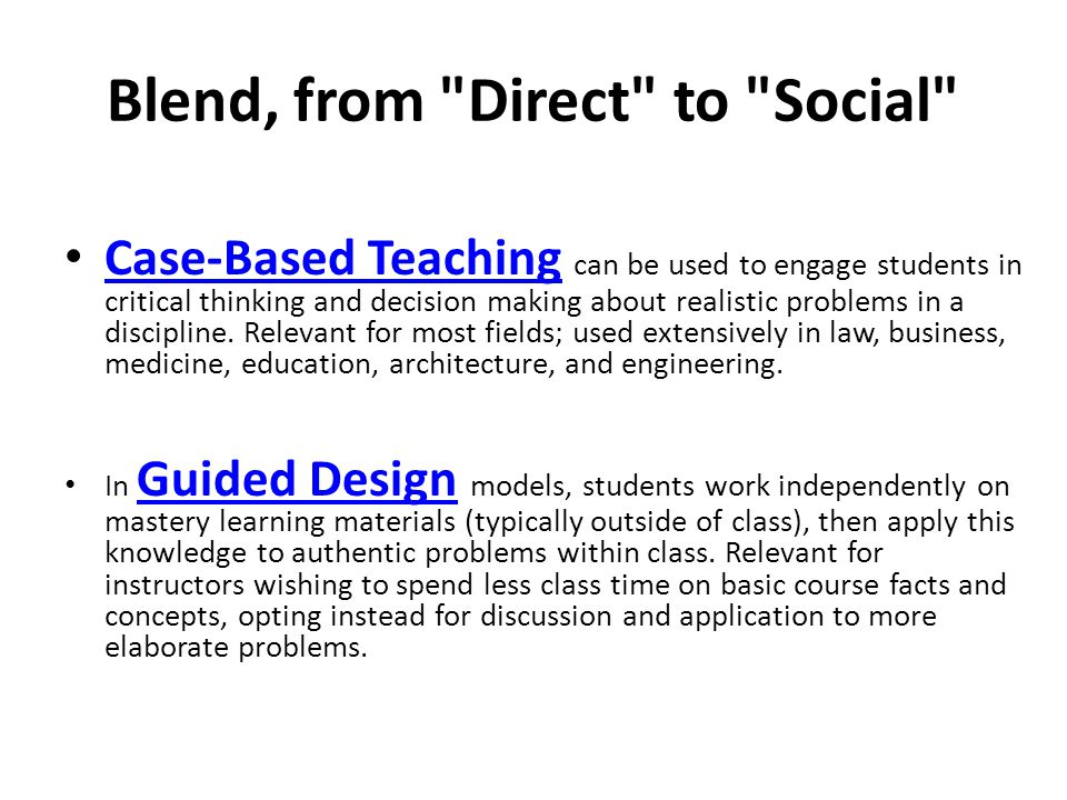 Blend, from Direct to Social Case-Based Teaching can be used to engage students in critical thinking and decision making about realistic problems in a discipline.