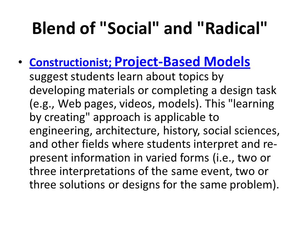 Blend of Social and Radical Constructionist; Project-Based Models suggest students learn about topics by developing materials or completing a design task (e.g., Web pages, videos, models).