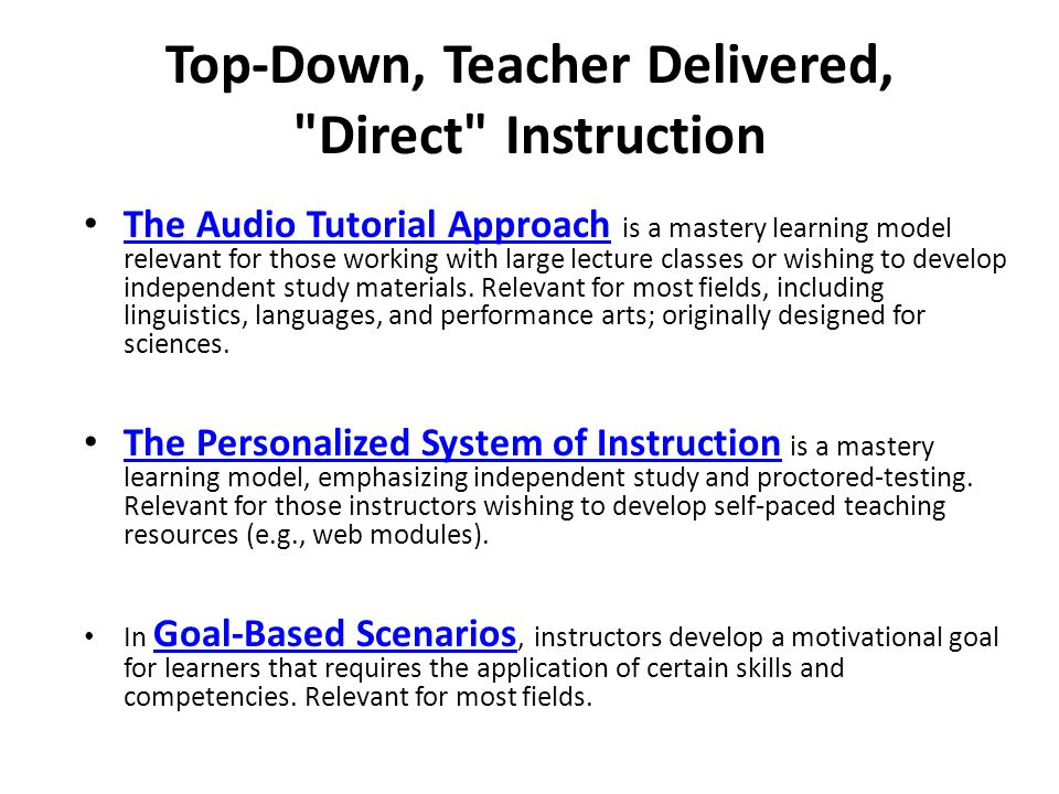 Top-Down, Teacher Delivered, Direct Instruction The Audio Tutorial Approach is a mastery learning model relevant for those working with large lecture classes or wishing to develop independent study materials.