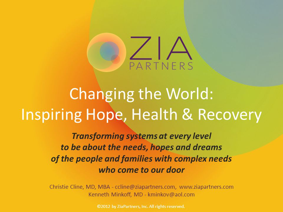 Changing the World: Inspiring Hope, Health & Recovery Transforming systems at every level to be about the needs, hopes and dreams of the people and families with complex needs who come to our door Christie Cline, MD, MBA - ccline@ziapartners.com, www.ziapartners.com Kenneth Minkoff, MD - kminkov@aol.com ©2012 by ZiaPartners, Inc.