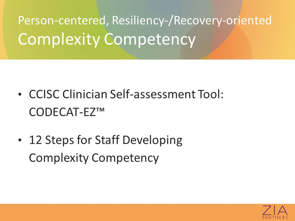 Person-centered, Resiliency-/Recovery-oriented Complexity Competency CCISC Clinician Self-assessment Tool: CODECAT-EZ™ 12 Steps for Staff Developing Complexity Competency