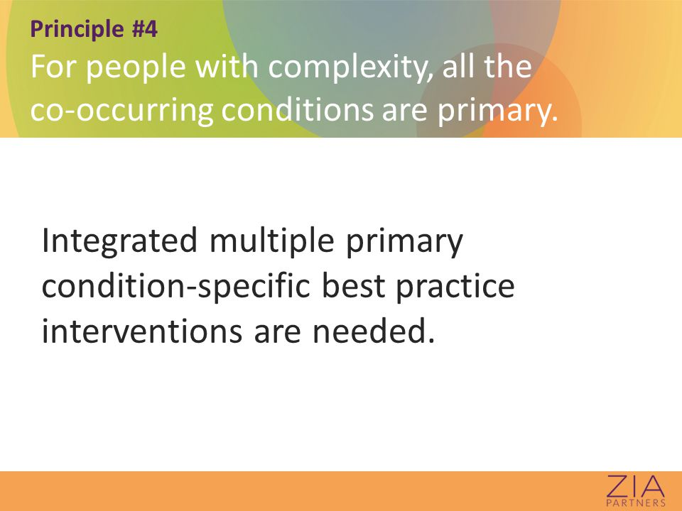 Principle #4 For people with complexity, all the co-occurring conditions are primary.