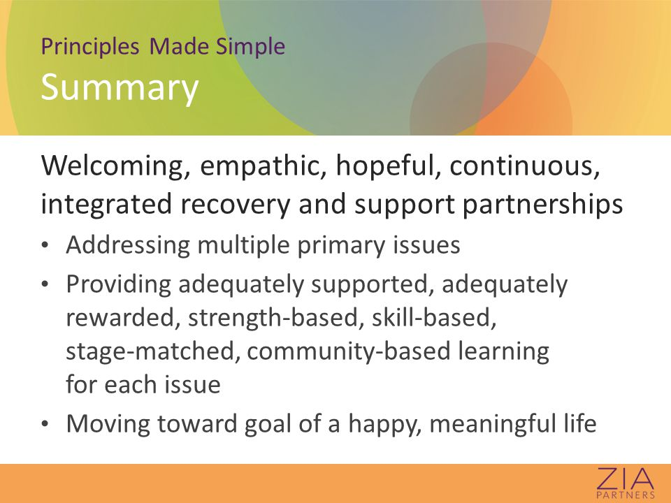 Principles Made Simple Summary Welcoming, empathic, hopeful, continuous, integrated recovery and support partnerships Addressing multiple primary issues Providing adequately supported, adequately rewarded, strength-based, skill-based, stage-matched, community-based learning for each issue Moving toward goal of a happy, meaningful life